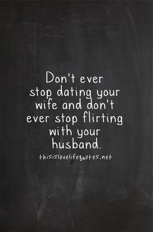 Don't ever stop dating your wife and don't ever stop flirting with your husband