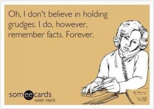 Oh, I don't believe in holding grudges, I do, however, remember facts. Forever. meme